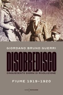 Disobbedisco. Cinquecento giorni di rivoluzione. Fiume 1919-1920 - Giordano Bruno Guerri - copertina