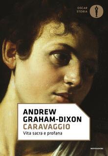 Caravaggio. Vita sacra e profana - Andrew Graham-Dixon - copertina