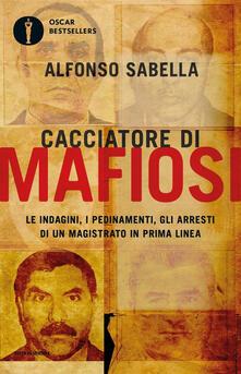 Cacciatore di mafiosi. Le indagini, i pedinamenti, gli arresti di un magistrato in prima linea - Alfonso Sabella - copertina