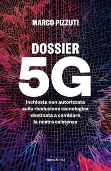 Dossier 5G. Inchiesta non autorizzata sulla rivoluzione tecnologica destinata a cambiare la nostra esistenza - Marco Pizzuti - copertina