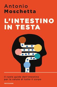 L' intestino in testa. Il ruolo guida dell'intestino per la salute di tutto il corpo - Antonio Moschetta - copertina