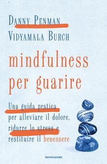 Mindfulness per guarire. Una guida pratica per alleviare il dolore, ridurre lo stress e restituire il benessere - Danny Penman,Vidyamala Burch - copertina