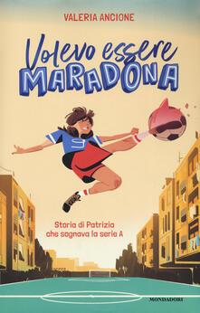 Volevo essere Maradona. Storia di Patrizia che sognava la serie A - Valeria Ancione - copertina