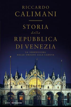 Storia della Repubblica di Venezia. La Serenissima dalle origini alla caduta