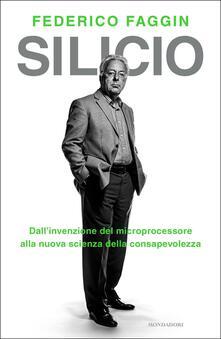 Silicio. Dall'invenzione del microprocessore alla nuova scienza della consapevolezza - Federico Faggin - copertina
