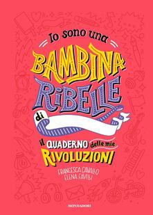 Io sono una bambina ribelle. Il quaderno delle mie rivoluzioni - Francesca Cavallo,Elena Favilli - copertina