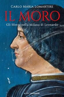 Il Moro. Gli Sforza nella Milano di Leonardo - Carlo Maria Lomartire - copertina
