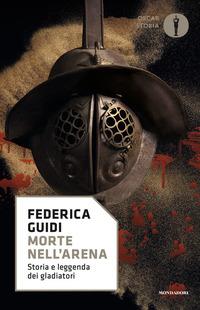 Morte nell'arena. Storia e leggenda dei gladiatori - Guidi Federica - wuz.it
