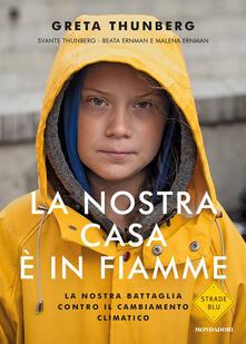 La nostra casa è in fiamme. La nostra battaglia contro il cambiamento climatico - Greta Thunberg,Svante Thunberg,Beata Ernman - copertina