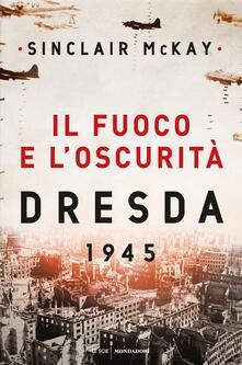 Il fuoco e l'oscurità. Dresda 1945 - Sinclair McKay - copertina