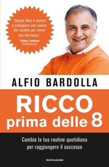 Alfio Bardolla - Ricco prima delle 8. Cambia la tua routine quotidiana per raggiungere il successo (2019)