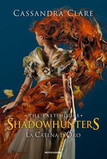 La catena d'oro. Shadowhunters. The last hours. Ediz. speciale - Cassandra Clare - copertina