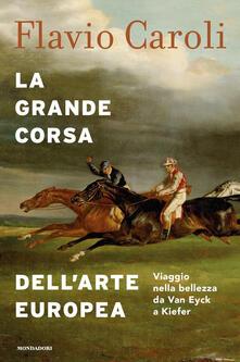 La grande corsa dell'arte europea. Viaggio nella bellezza da Van Eyck a Kiefer. Ediz. illustrata - Flavio Caroli - copertina