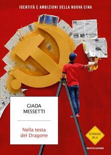 Nella testa del Dragone. Identità e ambizioni della nuova Cina - Giada Messetti - copertina