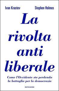 Libro La rivolta antiliberale. Come l'Occidente sta perdendo la battaglia per la democrazia Ivan Krastev Stephen Holmes