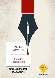 Libro Il giallo secondo me. Dizionario d'autore dalla A alla Z Pierre Lemaitre
