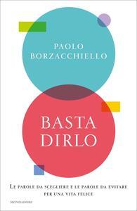 Libro Basta dirlo. Le parole da scegliere e le parole da evitare per una vita felice Paolo Borzacchiello