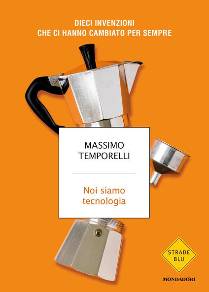 Noi siamo tecnologia. Dieci invenzioni che ci hanno cambiato per sempre - Massimo Temporelli - copertina