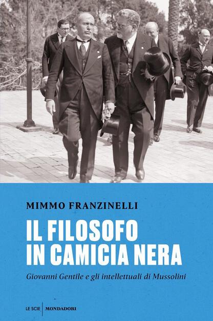 Il filosofo in camicia nera. Giovanni Gentile e gli intellettuali di  Mussolini - Mimmo Franzinelli - Libro - Mondadori - Le scie. Nuova serie |  IBS