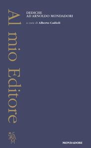 Libro Al mio Editore. Dediche ad Arnoldo Mondadori