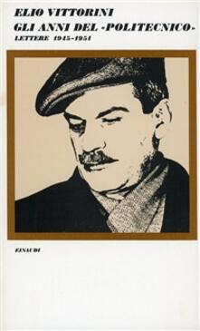 Gli anni del «Politecnico». Lettere (1945-1951) - Elio Vittorini - copertina