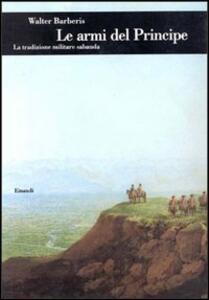 Le armi del principe. La tradizione militare sabauda - Walter Barberis - copertina