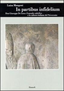 Libro In partibus infidelium. Don Giuseppe De Luca: il mondo cattolico e la cultura italiana del Novecento Luisa Mangoni
