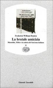 La brutale amicizia. Mussolini, Hitler e la caduta del fascismo italiano. Vol. 2 - Frederick William Deakin - copertina