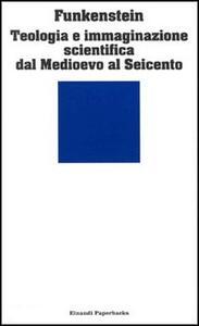 Teologia e immaginazione scientifica dal Medioevo al Seicento - Amos Funkenstein - copertina