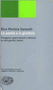Libro Le parole e la giustizia. Divagazioni grammaticali e retoriche su testi giuridici italiani Bice Mortara Garavelli
