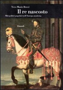 Il re nascosto. Miti politici popolari nell'Europa moderna - Yves-Marie Bercé - copertina