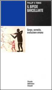 Il bipede barcollante. Corpo, cervello, evoluzione umana - Philip V. Tobias - copertina