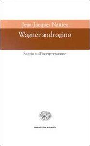 Foto Cover di Wagner androgino. Saggio sull'interpretazione, Libro di Jean-Jacques Nattiez, edito da Einaudi