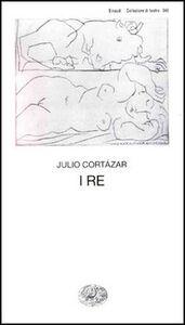 Foto Cover di I re, Libro di Julio Cortázar, edito da Einaudi