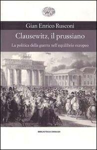 Libro Clausewitz, il prussiano. La politica della guerra nell'equilibrio europeo G. Enrico Rusconi