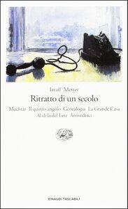 Libro Ritratto di un secolo (Muchtar-Il quinto angolo-Genealogia-La grande casa-Al di là del Lete-Arrivederci) Israil M. Metter