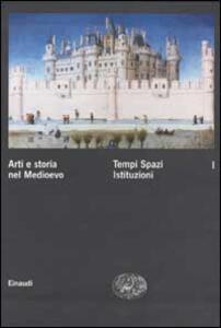 Arti e storia nel Medioevo. Vol. 1: Tempi Spazi Istituzioni. - copertina