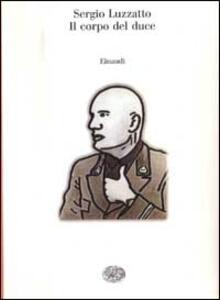 Il corpo del duce. Un cadavere tra immaginazione, storia e memoria - Sergio Luzzatto - copertina