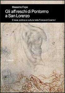 Gli affreschi di Pontormo a San Lorenzo. Eresia, politica e cultura nella Firenze di Cosimo I - Massimo Firpo - copertina