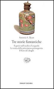 Tre storie fantastiche. Il genio nell'occhio dell'usignolo-La storia della principessa primogenita-Il fiato dei draghi - Antonia Susan Byatt - copertina