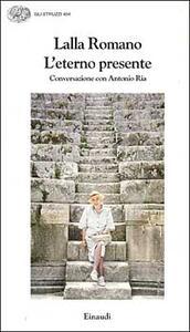 L' eterno presente. Conversazioni con Antonio Ria - Lalla Romano - copertina