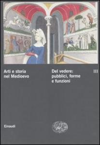 Libro Arti e storia nel Medioevo. Vol. 3: Del vedere: pubblici, forme, funzioni culturali.
