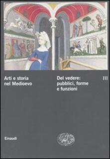 Arti e storia nel Medioevo. Vol. 3: Del vedere: pubblici, forme, funzioni culturali..pdf