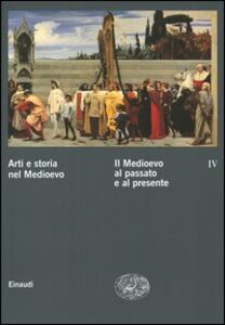 Libro Arti e storia nel Medioevo. Vol. 4: Il Medioevo al passato e al presente.