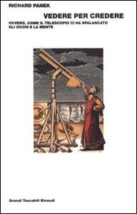 Vedere per credere. Ovvero, come il telescopio ci ha spalancato gli occhi e la mente sull'universo - Richard Panek - copertina