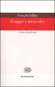 Foto Cover di Il saggio è senza idee o l'altro della filosofia, Libro di François Jullien, edito da Einaudi