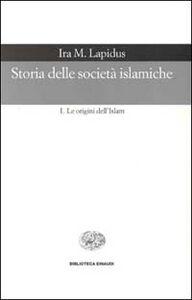 Foto Cover di Storia delle società islamiche. Vol. 1: Le origini dell'islam. Secoli VII-XIII., Libro di Ira M. Lapidus, edito da Einaudi