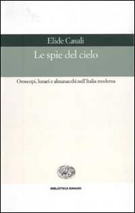 Libro Le spie del cielo. Oroscopi, lunari e almanacchi nell'Italia moderna Elide Casali