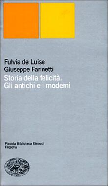 Storia della felicità. Gli antichi e i moderni - Fulvia De Luise,Giuseppe Farinetti - copertina