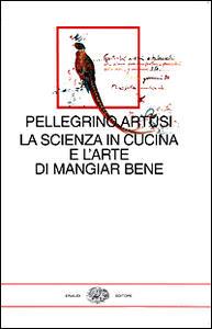 La scienza in cucina e l'arte di mangiar bene. Con uno scritto di Emilio Tadini - Pellegrino Artusi - copertina